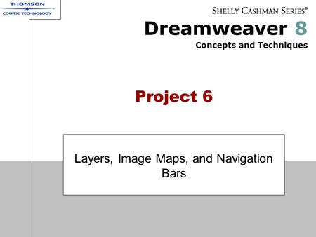 Dreamweaver 8 Concepts and Techniques Project 6 Layers, Image Maps, and Navigation Bars.