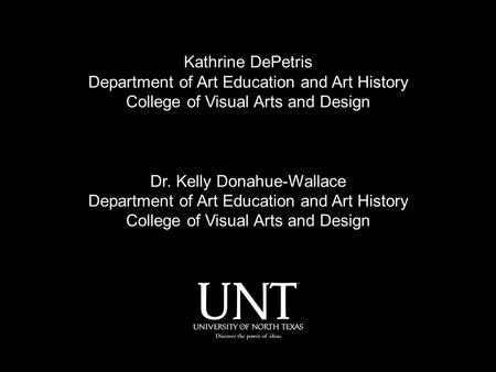 Kathrine DePetris Department of Art Education and Art History College of Visual Arts and Design Dr. Kelly Donahue-Wallace Department of Art Education and.