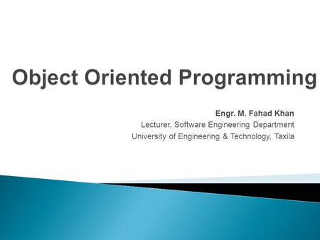 Object Oriented Programming Engr. M. Fahad Khan Lecturer, Software Engineering Department University of Engineering & Technology, Taxila.