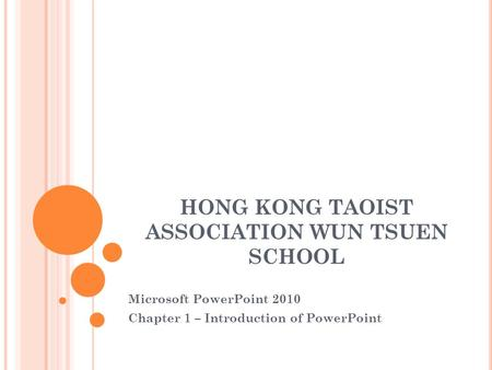 HONG KONG TAOIST ASSOCIATION WUN TSUEN SCHOOL Microsoft PowerPoint 2010 Chapter 1 – Introduction of PowerPoint.