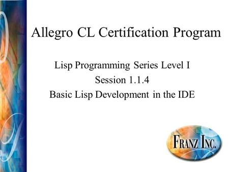 Allegro CL Certification Program Lisp Programming Series Level I Session 1.1.4 Basic Lisp Development in the IDE.