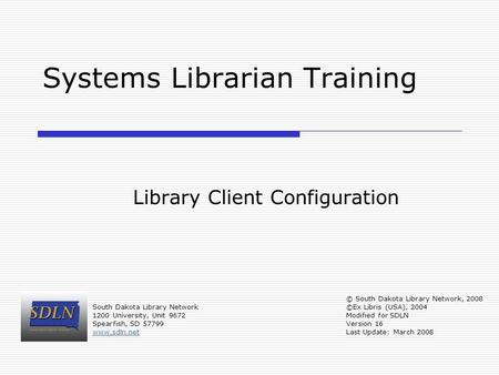 Systems Librarian Training Library Client Configuration South Dakota Library Network 1200 University, Unit 9672 Spearfish, SD 57799 www.sdln.net © South.