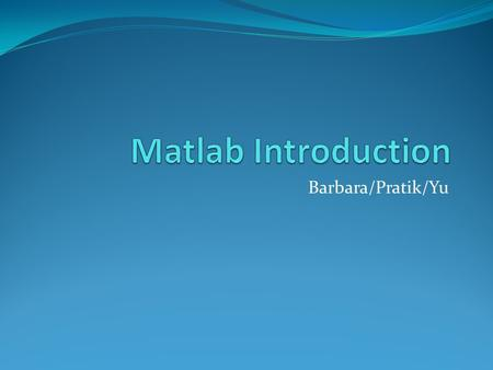 Barbara/Pratik/Yu. Outline Matlab desktop M-files Variables Arrays Plots.