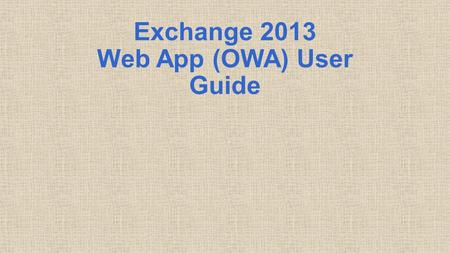 Exchange 2013 Web App (OWA) User Guide. Table of Contents How to Logon Opening View Navigation Mail Contacts Calendar 2.
