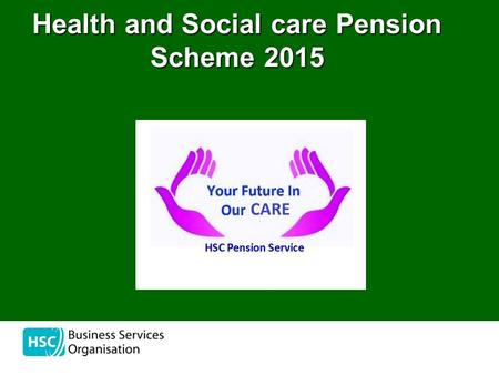 Health and Social care Pension Scheme 2015. the HSC Pension Service Waterside House 75 Duke Street Londonderry BT47 6FP 02871 319111 www.hscpensions.hscni.net.