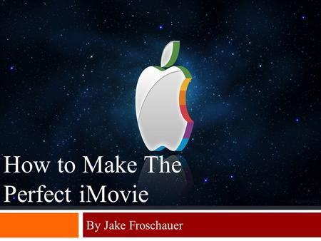 By Jake Froschauer How to Make The Perfect iMovie.