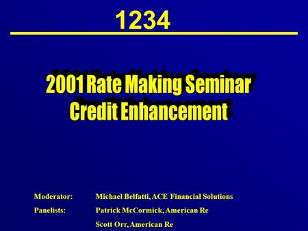 1234 Moderator:Michael Belfatti, ACE Financial Solutions Panelists:Patrick McCormick, American Re Scott Orr, American Re.