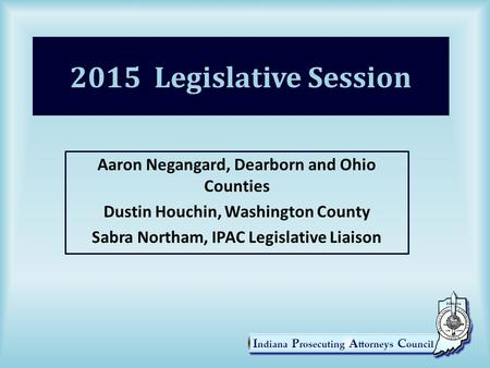 2015 Legislative Session Aaron Negangard, Dearborn and Ohio Counties Dustin Houchin, Washington County Sabra Northam, IPAC Legislative Liaison.