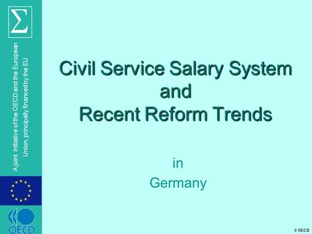 © OECD A joint initiative of the OECD and the European Union, principally financed by the EU Civil Service Salary System and Recent Reform Trends in Germany.