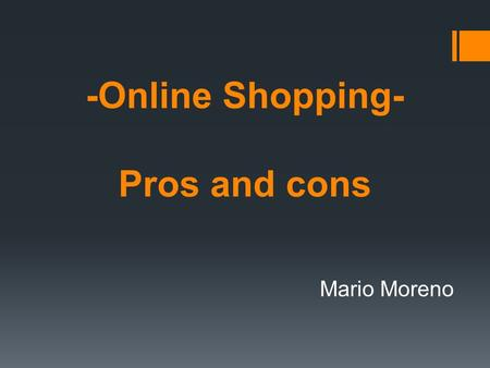 -Online Shopping- Pros and cons Mario Moreno. What is it?  Online shopping or e-shopping is a form of electronic commerce which allows consumers to directly.