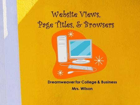 Website Views, Page Titles, & Browsers Dreamweaver for College & Business Mrs. Wilson.