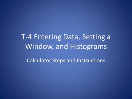 T-4 Entering Data, Setting a Window, and Histograms Calculator Steps and Instructions.