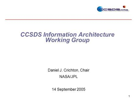 1 CCSDS Information Architecture Working Group Daniel J. Crichton, Chair NASA/JPL 14 September 2005.