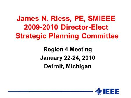 James N. Riess, PE, SMIEEE 2009-2010 Director-Elect Strategic Planning Committee Region 4 Meeting January 22-24, 2010 Detroit, Michigan.