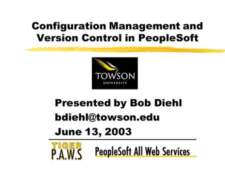 Presented by Bob Diehl June 13, 2003 Configuration Management and Version Control in PeopleSoft.