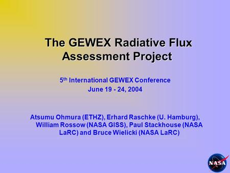 The GEWEX Radiative Flux Assessment Project The GEWEX Radiative Flux Assessment Project 5 th International GEWEX Conference June 19 - 24, 2004 Atsumu Ohmura.