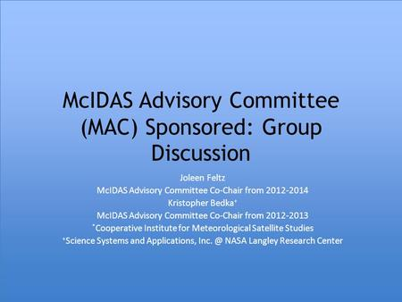 McIDAS Advisory Committee (MAC) Sponsored: Group Discussion Joleen Feltz McIDAS Advisory Committee Co-Chair from 2012-2014 Kristopher Bedka + McIDAS Advisory.