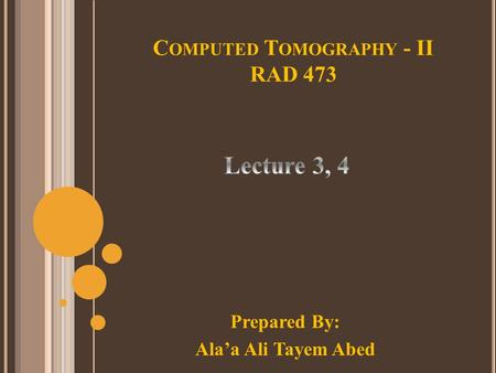 C OMPUTED T OMOGRAPHY - II RAD 473 Prepared By: Ala'a Ali Tayem Abed.