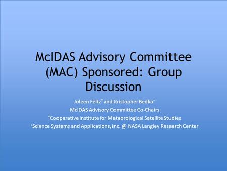 McIDAS Advisory Committee (MAC) Sponsored: Group Discussion Joleen Feltz * and Kristopher Bedka + McIDAS Advisory Committee Co-Chairs * Cooperative Institute.