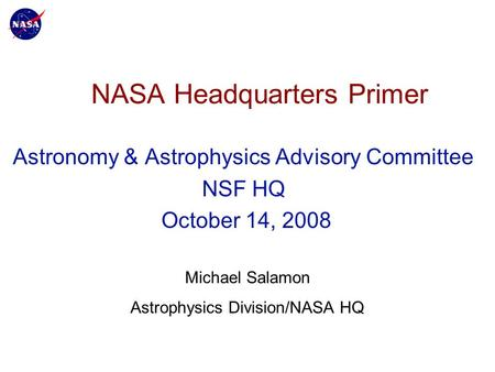 NASA Headquarters Primer Astronomy & Astrophysics Advisory Committee NSF HQ October 14, 2008 Michael Salamon Astrophysics Division/NASA HQ.