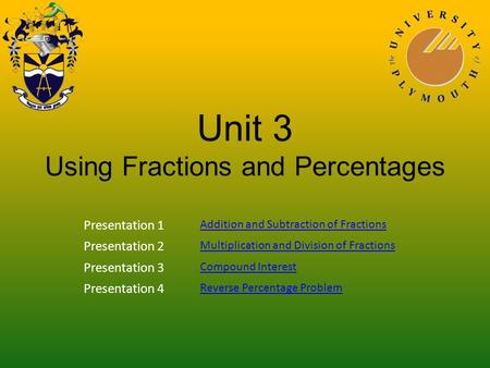 Unit 3 Using Fractions and Percentages Presentation 1 Addition and Subtraction of Fractions Presentation 2 Multiplication and Division of Fractions Presentation.