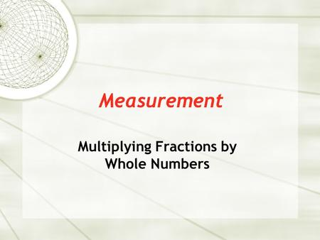 Measurement Multiplying Fractions by Whole Numbers.