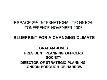 ESPACE 2 ND INTERNATIONAL TECHNICAL CONFERENCE NOVEMBER 2005 BLUEPRINT FOR A CHANGING CLIMATE GRAHAM JONES PRESIDENT PLANNING OFFICERS SOCIETY DIRECTOR.