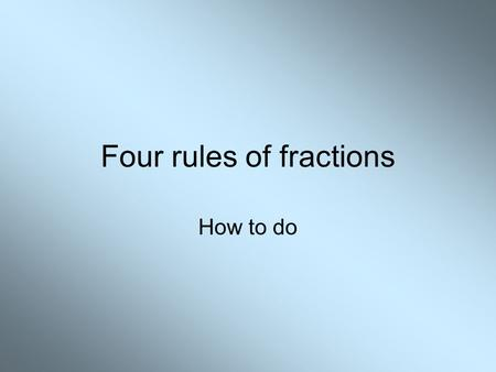 Four rules of fractions How to do. Addition and Subtraction The simple bits.