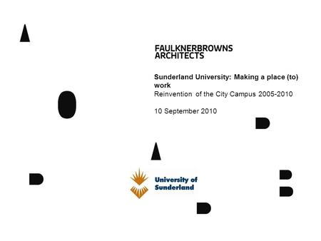 Sunderland University: Making a place (to) work Reinvention of the City Campus 2005-2010 10 September 2010.