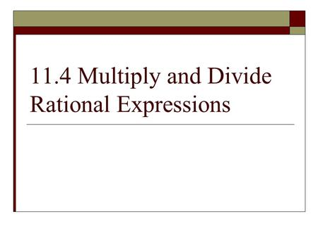 "11.4 Multiply and Divide Rational Expressions. SIMPLIFYING RATIONAL EXPRESSIONS Step 1: Factor numerator and denominator ""when in doubt, write it out!!"""