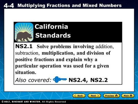 Holt CA Course 1 4-4 Multiplying Fractions and Mixed Numbers NS2.1 Solve problems involving addition, subtraction, multiplication, and division of positive.