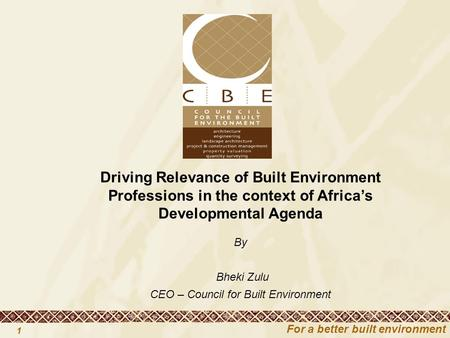For a better built environment 1 Driving Relevance of Built Environment Professions in the context of Africa's Developmental Agenda By Bheki Zulu CEO –