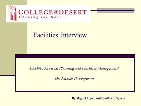 Facilities Interview EADM 732 Fiscal Planning and Facilities Management Dr. Nicolas D. Ferguson By Miguel Lopez and Cynthia J. Spence.