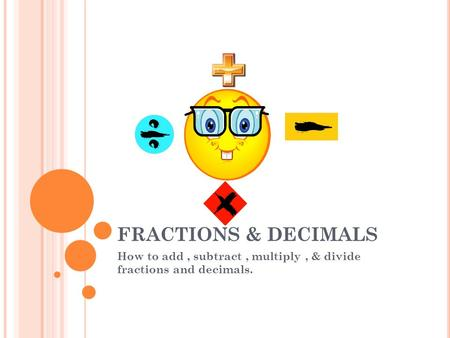 FRACTIONS & DECIMALS How to add, subtract, multiply, & divide fractions and decimals.