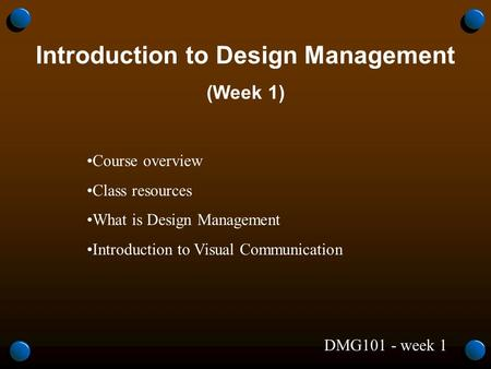 DMG101 - week 1 Introduction to Design Management (Week 1) Course overview Class resources What is Design Management Introduction to Visual Communication.