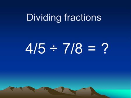Dividing fractions 4/5 ÷ 7/8 = ?. When you are dividing fractions, invert the divisor. In other words, flip the right fraction. 4/5 ÷ 7/8 8/7= ?