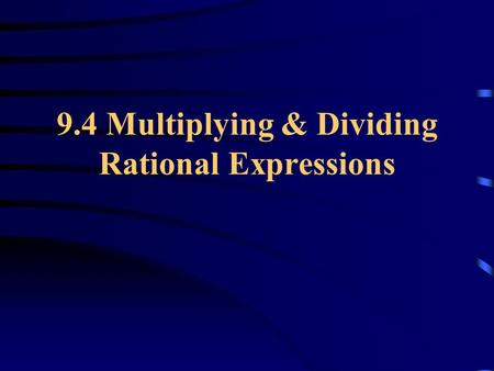 9.4 Multiplying & Dividing Rational Expressions. Simplifying Rational Expressions If the top and bottom have a common term, they can cancel out.