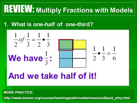 We have: And we take half of it! 1 REVIEW: Multiply Fractions with Models 1.What is one-half of one-third? MORE PRACTICE: