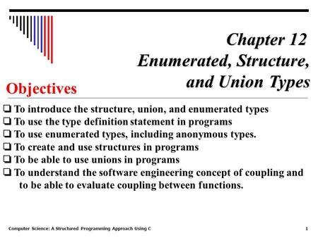 Computer Science: A Structured Programming Approach Using C1 Objectives ❏ To introduce the structure, union, and enumerated types ❏ To use the type definition.