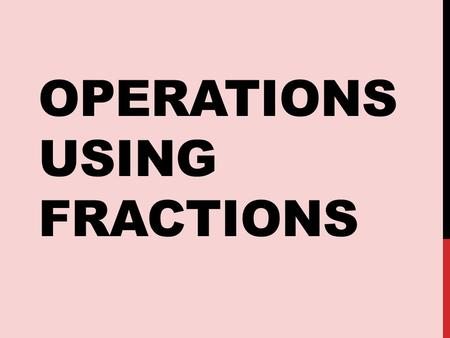 OPERATIONS USING FRACTIONS. 1. Add, subtract, multiply and divide fractions with and without a calculator. 2. Convert between equivalent forms of fractions.