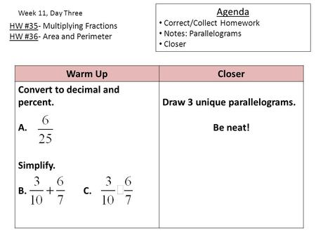 HW #35- Multiplying Fractions HW #36- Area and Perimeter Week 11, Day Three Agenda Correct/Collect Homework Notes: Parallelograms Closer Warm UpCloser.