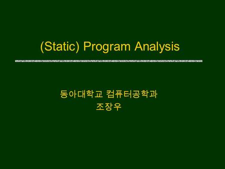 (Static) Program Analysis 동아대학교 컴퓨터공학과 조장우. Motivation u 컴퓨터 기술자는 무엇을 해야 하는가 ? The production of reliable software, its maintenance, and safe evolution.