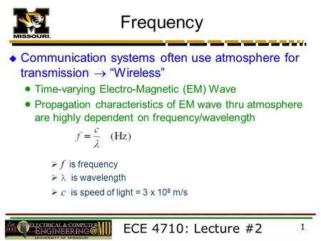 "ECE 4710: Lecture #2 1 Frequency  Communication systems often use atmosphere for transmission  ""Wireless""  Time-varying Electro-Magnetic (EM) Wave "