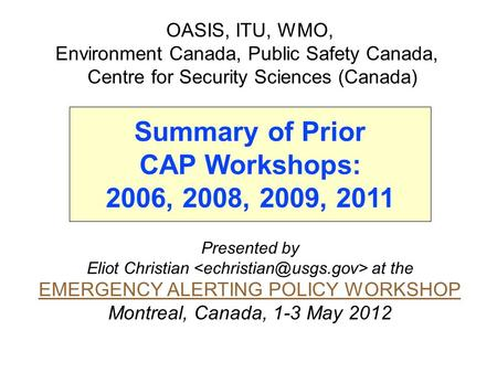 Presented by Eliot Christian at the EMERGENCY ALERTING POLICY WORKSHOP Montreal, Canada, 1-3 May 2012 OASIS, ITU, WMO, Environment Canada, Public Safety.