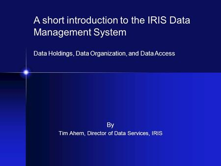 By Tim Ahern, Director of Data Services, IRIS A short introduction to the IRIS Data Management System Data Holdings, Data Organization, and Data Access.