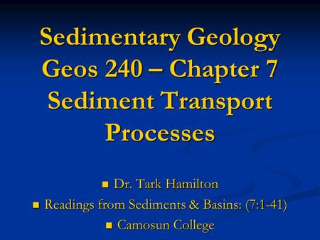 Sedimentary Geology Geos 240 – Chapter 7 Sediment Transport Processes Dr. Tark Hamilton Dr. Tark Hamilton Readings from Sediments & Basins: (7:1-41) Readings.