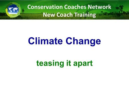 Climate Change teasing it apart Conservation Coaches Network New Coach Training.