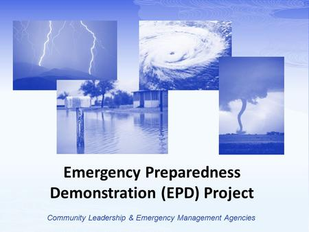 Emergency Preparedness Demonstration (EPD) Project Community Leadership & Emergency Management Agencies.