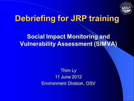 1 Debriefing for JRP training Social Impact Monitoring and Vulnerability Assessment (SIMVA) Thim Ly 11 June 2012 Environment Division, OSV.