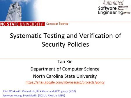 Computer Science Systematic Testing and Verification of Security Policies Tao Xie Department of Computer Science North Carolina State University https://sites.google.com/site/asergrp/projects/policy.